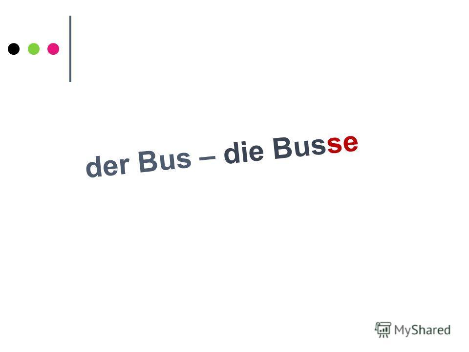 der Bus – die Busse