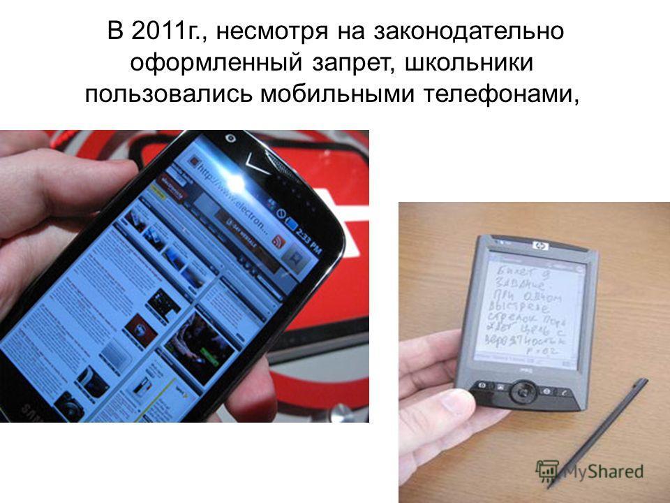 В 2011г., несмотря на законодательно оформленный запрет, школьники пользовались мобильными телефонами,