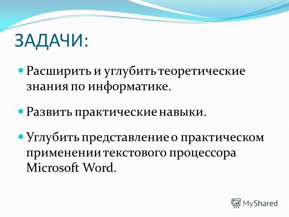 ЗАДАЧИ: Расширить и углубить теоретические знания по информатике. Развить практические навыки. Углубить представление о практическом применении текстового процессора Microsoft Word.