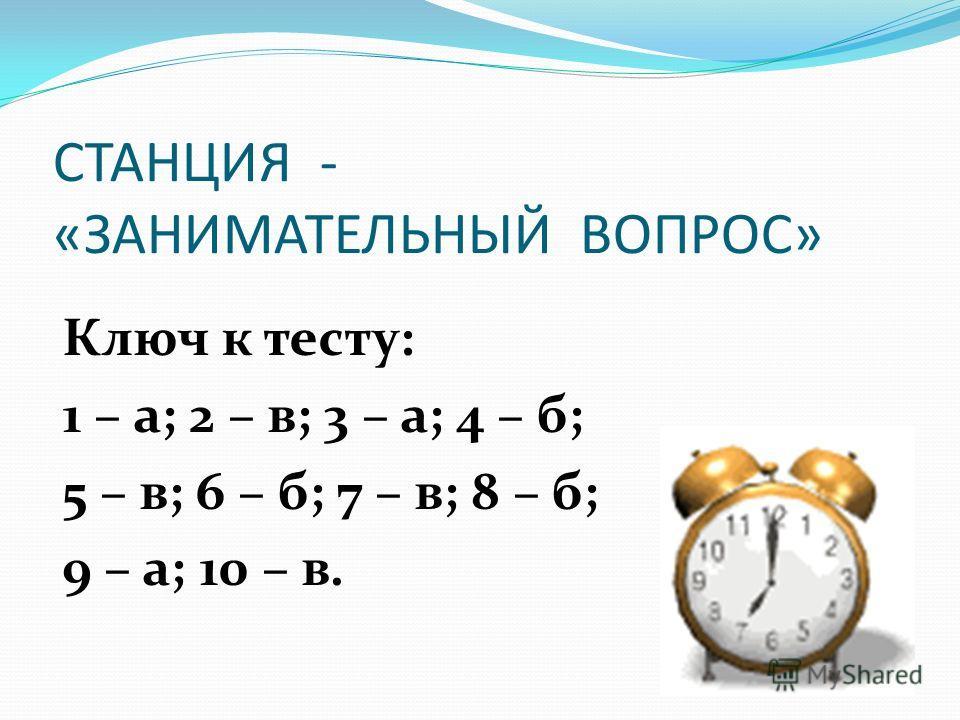 СТАНЦИЯ - «ЗАНИМАТЕЛЬНЫЙ ВОПРОС» Ключ к тесту: 1 – а; 2 – в; 3 – а; 4 – б; 5 – в; 6 – б; 7 – в; 8 – б; 9 – а; 10 – в.
