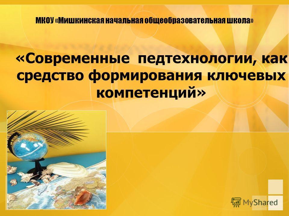 МКОУ «Мишкинская начальная общеобразовательная школа» «Современные педтехнологии, как средство формирования ключевых компетенций»