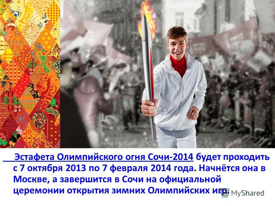 Эстафета Олимпийского огня Сочи-2014 Эстафета Олимпийского огня Сочи-2014 будет проходить с 7 октября 2013 по 7 февраля 2014 года. Начнётся она в Москве, а завершится в Сочи на официальной церемонии открытия зимних Олимпийских игр.