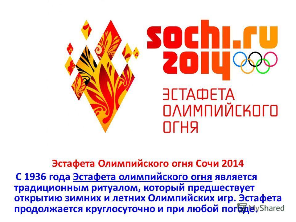 Эстафета Олимпийского огня Сочи 2014 С 1936 года Эстафета олимпийского огня является традиционным ритуалом, который предшествует открытию зимних и летних Олимпийских игр. Эстафета продолжается круглосуточно и при любой погоде.Эстафета олимпийского ог