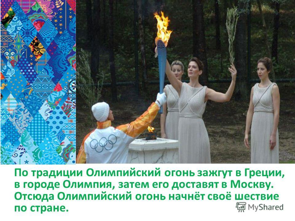 По традиции Олимпийский огонь зажгут в Греции, в городе Олимпия, затем его доставят в Москву. Отсюда Олимпийский огонь начнёт своё шествие по стране.