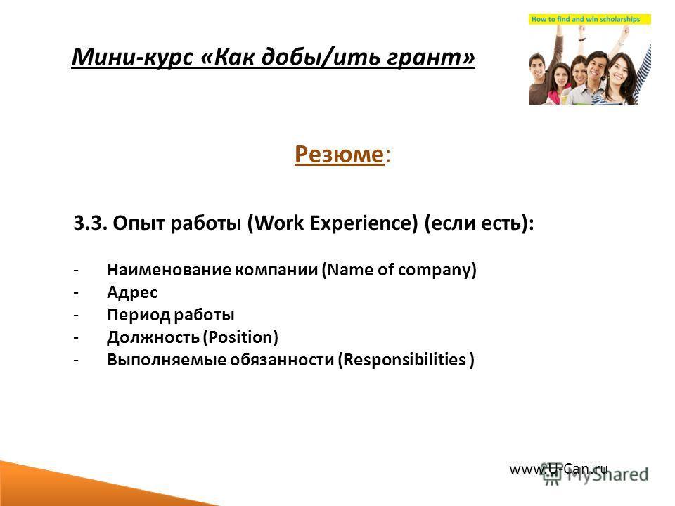 Мини-курс «Как добы/ить грант» 3.3. Опыт работы (Work Experience) (если есть): -Наименование компании (Name of company) -Адрес -Период работы -Должность (Position) -Выполняемые обязанности (Responsibilities ) Резюме: www.U-Can.ru