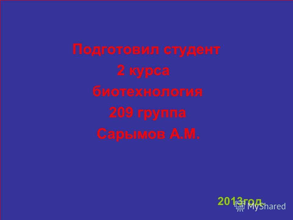 Подготовил студент 2 курса биотехнология 209 группа Сарымов А.М. 2013год.