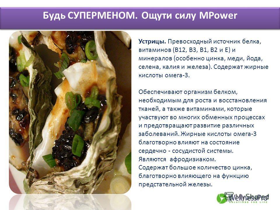 Будь СУПЕРМЕНОМ. Ощути силу MPower Устрицы. Превосходный источник белка, витаминов (В12, В3, B1, В2 и Е) и минералов (особенно цинка, меди, йода, селена, калия и железа). Содержат жирные кислоты омега-3. Обеспечивают организм белком, необходимым для