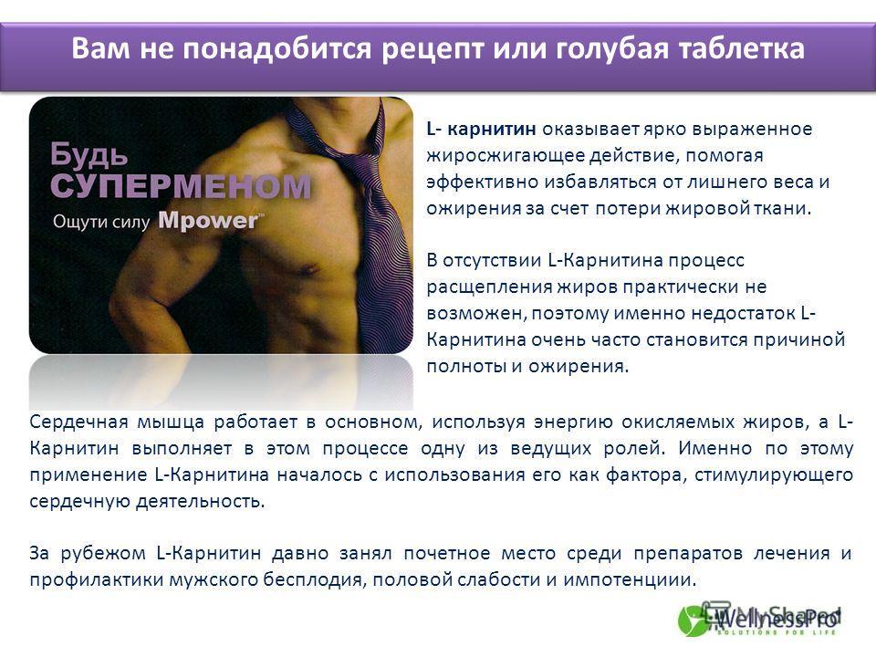 Вам не понадобится рецепт или голубая таблетка L- карнитин оказывает ярко выраженное жиросжигающее действие, помогая эффективно избавляться от лишнего веса и ожирения за счет потери жировой ткани. В отсутствии L-Карнитина процесс расщепления жиров пр