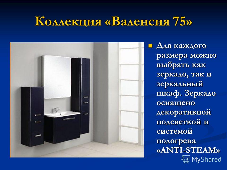 Коллекция «Валенсия 75» Для каждого размера можно выбрать как зеркало, так и зеркальный шкаф. Зеркало оснащено декоративной подсветкой и системой подогрева «ANTI-STEAM» Для каждого размера можно выбрать как зеркало, так и зеркальный шкаф. Зеркало осн