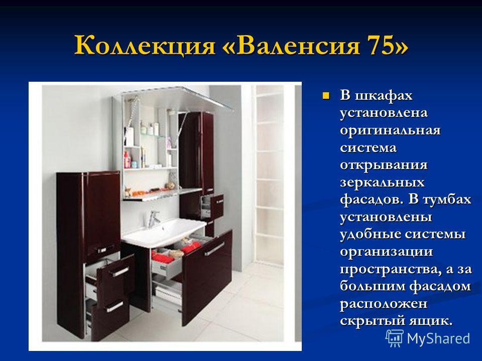 Коллекция «Валенсия 75» В шкафах установлена оригинальная система открывания зеркальных фасадов. В тумбах установлены удобные системы организации пространства, а за большим фасадом расположен скрытый ящик. В шкафах установлена оригинальная система от