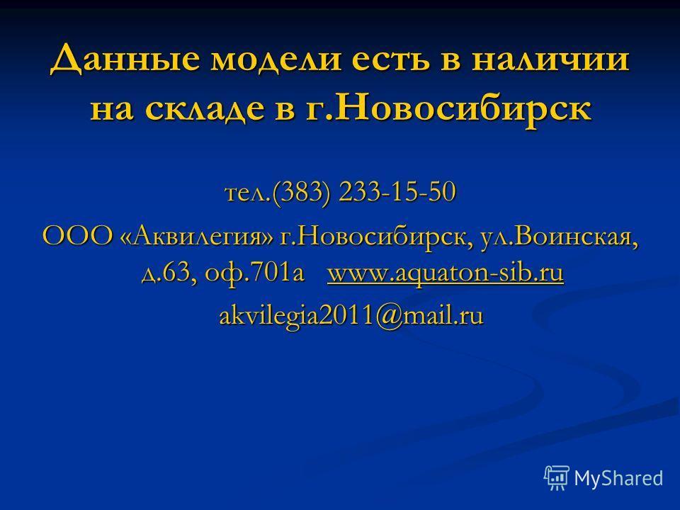 Данные модели есть в наличии на складе в г.Новосибирск тел.(383) 233-15-50 ООО «Аквилегия» г.Новосибирск, ул.Воинская, д.63, оф.701а www.aquaton-sib.ru www.aquaton-sib.ru akvilegia2011@mail.ru akvilegia2011@mail.ru
