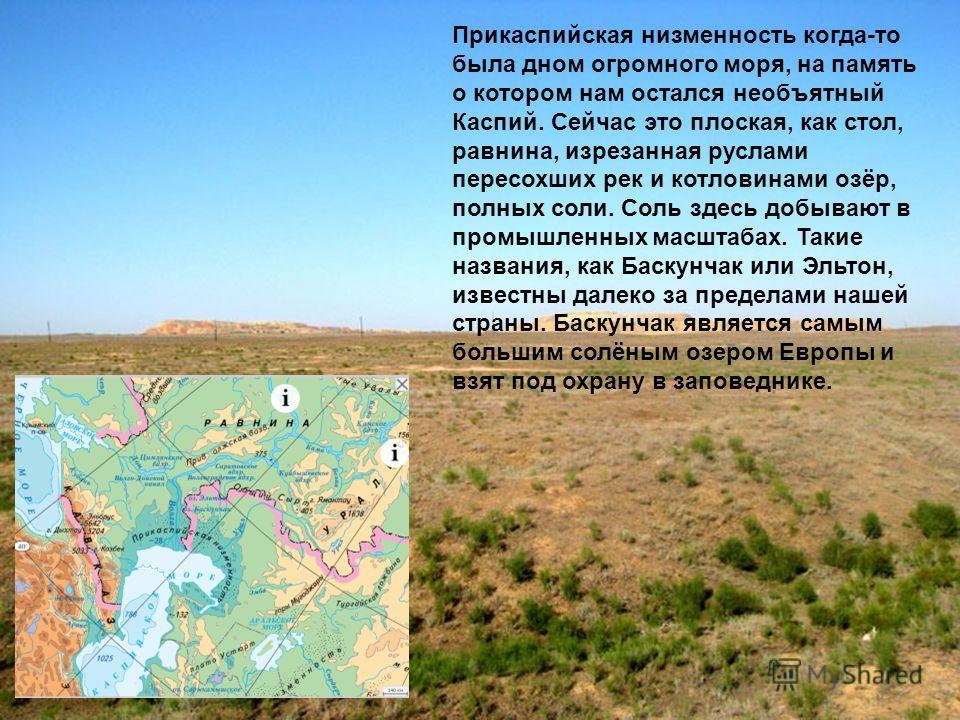 Прикаспийская низменность когда-то была дном огромного моря, на память о котором нам остался необъятный Каспий. Сейчас это плоская, как стол, равнина, изрезанная руслами пересохших рек и котловинами озёр, полных соли. Соль здесь добывают в промышленн