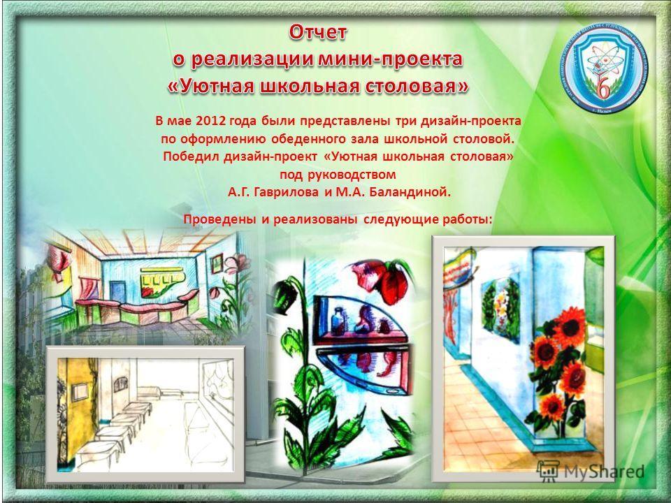 В мае 2012 года были представлены три дизайн-проекта по оформлению обеденного зала школьной столовой. Победил дизайн-проект «Уютная школьная столовая» под руководством А.Г. Гаврилова и М.А. Баландиной. Проведены и реализованы следующие работы: