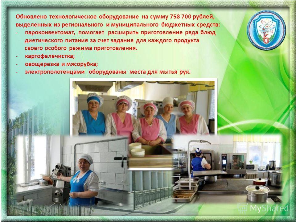 Обновлено технологическое оборудование на сумму 758 700 рублей, выделенных из регионального и муниципального бюджетных средств: -пароконвектомат, помогает расширить приготовление ряда блюд диетического питания за счет задания для каждого продукта сво