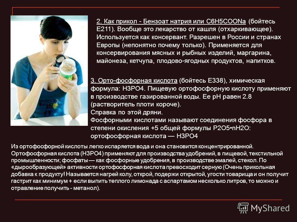 2. Как прикол - Бензоат натрия или C6H5COONa (бойтесь Е211). Вообще это лекарство от кашля (отхаркивающее). Используется как консервант. Разрешен в России и странах Европы (непонятно почему только). Применяется для консервирования мясных и рыбных изд