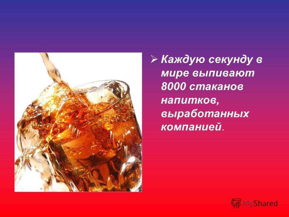 Каждую секунду в мире выпивают 8000 стаканов напитков, выработанных компанией.