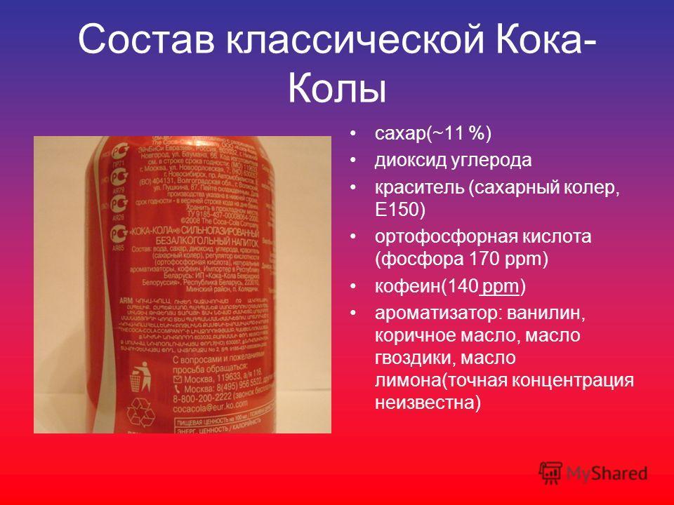 Состав классической Кока- Колы сахар(~11 %) диоксид углерода краситель (сахарный колер, Е150) ортофосфорная кислота (фосфора 170 ppm) кофеин(140 ppm) ароматизатор: ванилин, коричное масло, масло гвоздики, масло лимона(точная концентрация неизвестна)