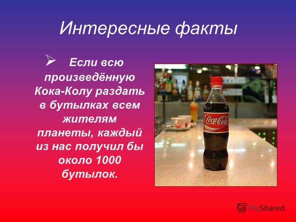 Интересные факты Если всю произведённую Кока-Колу раздать в бутылках всем жителям планеты, каждый из нас получил бы около 1000 бутылок.