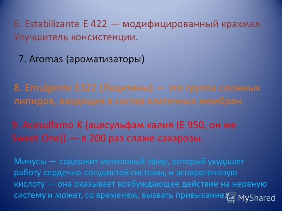 6. Estabilizante E 422 модифицированный крахмал. Улучшитель консистенции. 7. Aromas (ароматизаторы) 8. Emulgente E322 (Лецитины) это группа сложных липидов, входящих в состав клеточных мембран. 9. Acesulfamo K (ацесульфам калия (Е 950, он же Sweet On