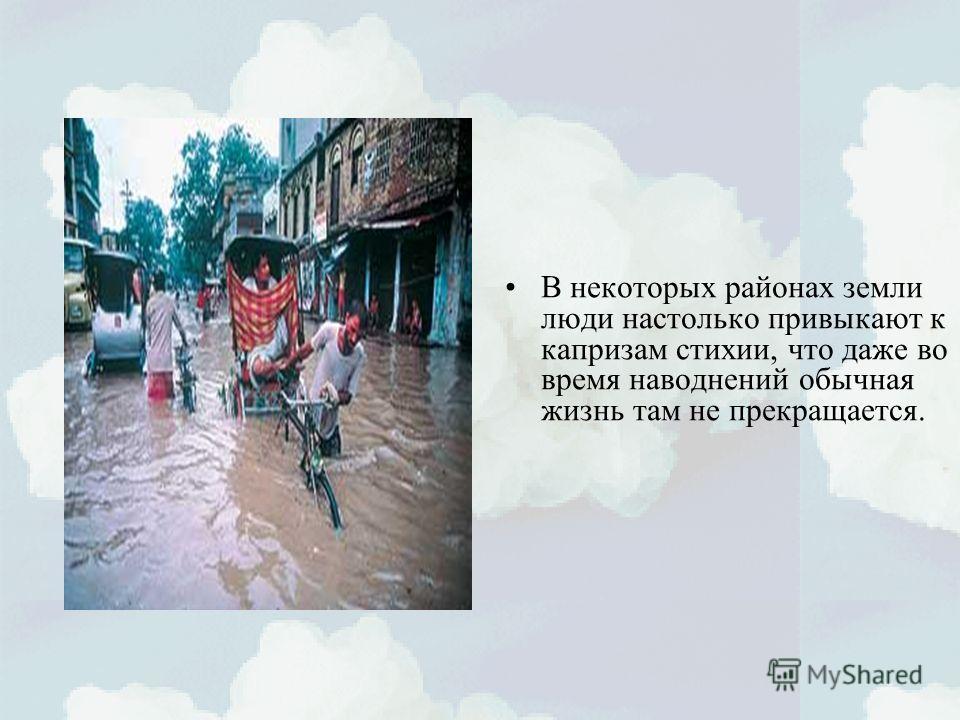 В некоторых районах земли люди настолько привыкают к капризам стихии, что даже во время наводнений обычная жизнь там не прекращается.