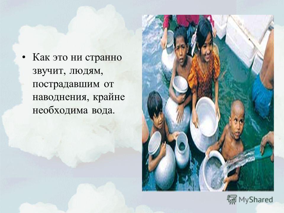 Как это ни странно звучит, людям, пострадавшим от наводнения, крайне необходима вода.