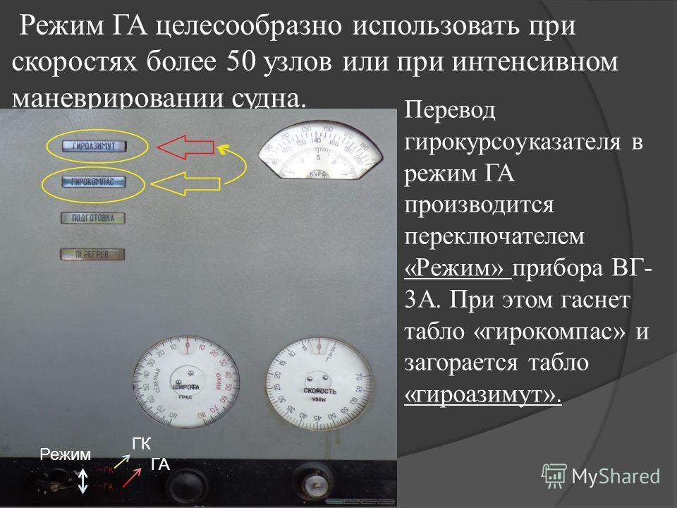 Режим ГА целесообразно использовать при скоростях более 50 узлов или при интенсивном маневрировании судна. Перевод гирокурсоуказателя в режим ГА производится переключателем «Режим» прибора ВГ- 3А. При этом гаснет табло «гирокомпас» и загорается табло