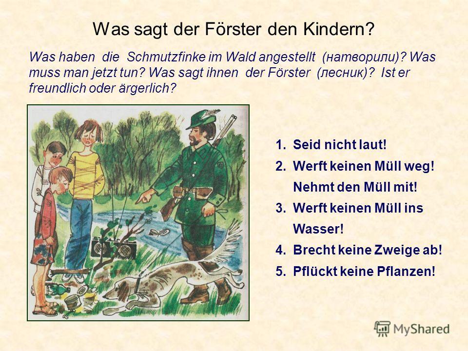 Was sagt der Förster den Kindern? Was haben die Schmutzfinke im Wald angestellt (натворили)? Was muss man jetzt tun? Was sagt ihnen der Förster (лесник)? Ist er freundlich oder ärgerlich? 1.Seid nicht laut! 2.Werft keinen Müll weg! Nehmt den Müll mit