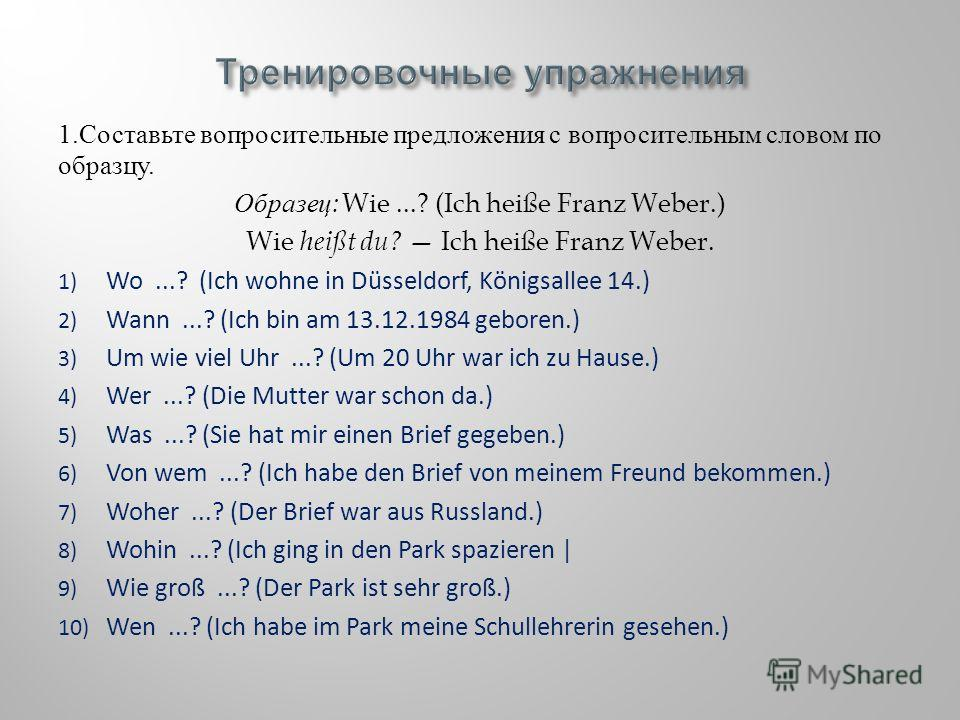 1. Составьте вопросительные предложения с вопросительным словом по образцу. Образец : Wie...? (Ich heiße Franz Weber.) Wie heißt du? Ich heiße Franz Weber. 1) Wo...? (Ich wohne in Düsseldorf, Königsallee 14.) 2) Wann...? (Ich bin am 13.12.1984 gebore