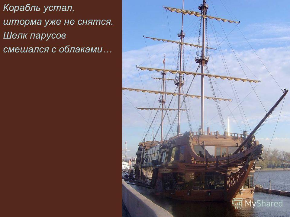 Корабль устал, шторма уже не снятся. Шелк парусов смешался с облаками…