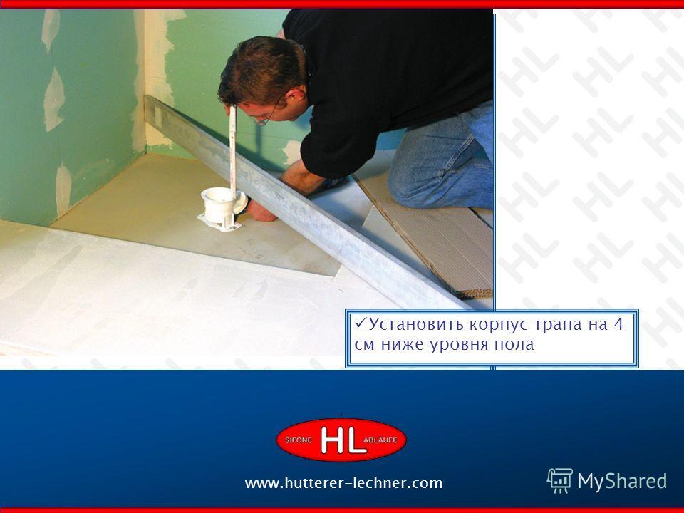 Установить корпус трапа на 4 см ниже уровня пола www.hutterer-lechner.com