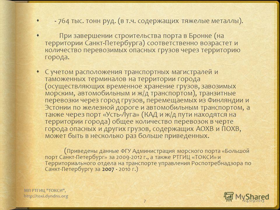 7 - 764 тыс. тонн руд. (в т.ч. содержащих тяжелые металлы). При завершении строительства порта в Бронке (на территории Санкт-Петербурга) соответственно возрастет и количество перевозимых опасных грузов через территорию города. С учетом расположения т