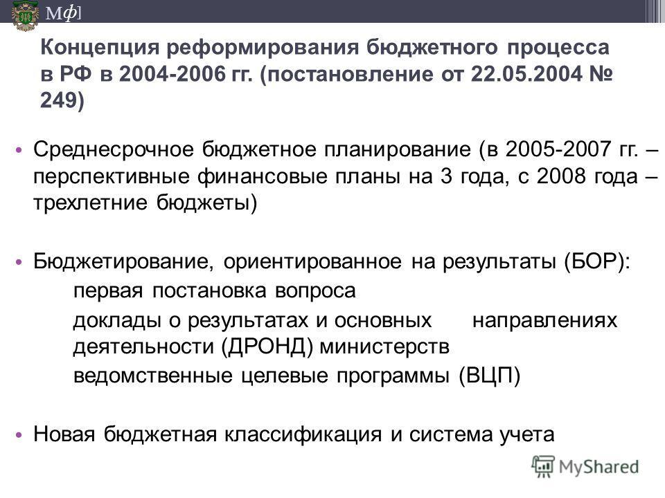 М ] ф Концепция реформирования бюджетного процесса в РФ в 2004-2006 гг. (постановление от 22.05.2004 249) Среднесрочное бюджетное планирование (в 2005-2007 гг. – перспективные финансовые планы на 3 года, с 2008 года – трехлетние бюджеты) Бюджетирован