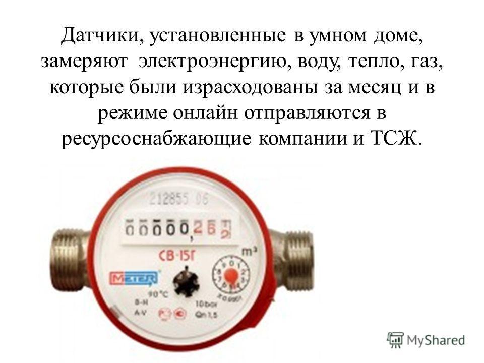 Датчики, установленные в умном доме, замеряют электроэнергию, воду, тепло, газ, которые были израсходованы за месяц и в режиме онлайн отправляются в ресурсоснабжающие компании и ТСЖ.