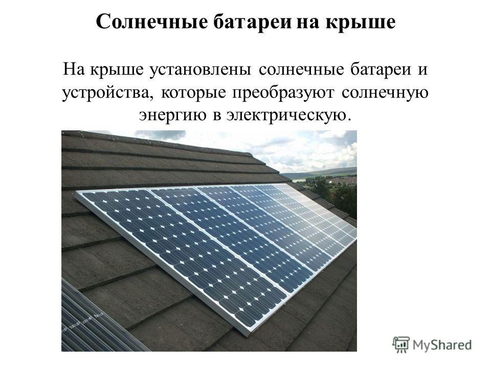 Солнечные батареи на крыше На крыше установлены солнечные батареи и устройства, которые преобразуют солнечную энергию в электрическую.