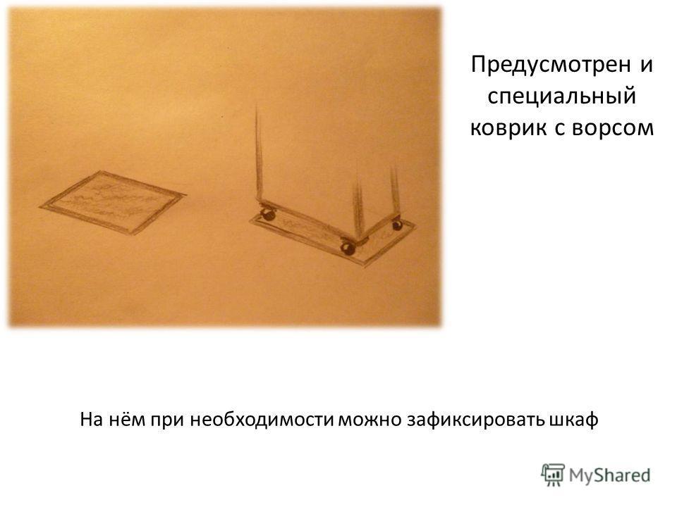 Предусмотрен и специальный коврик с ворсом На нём при необходимости можно зафиксировать шкаф