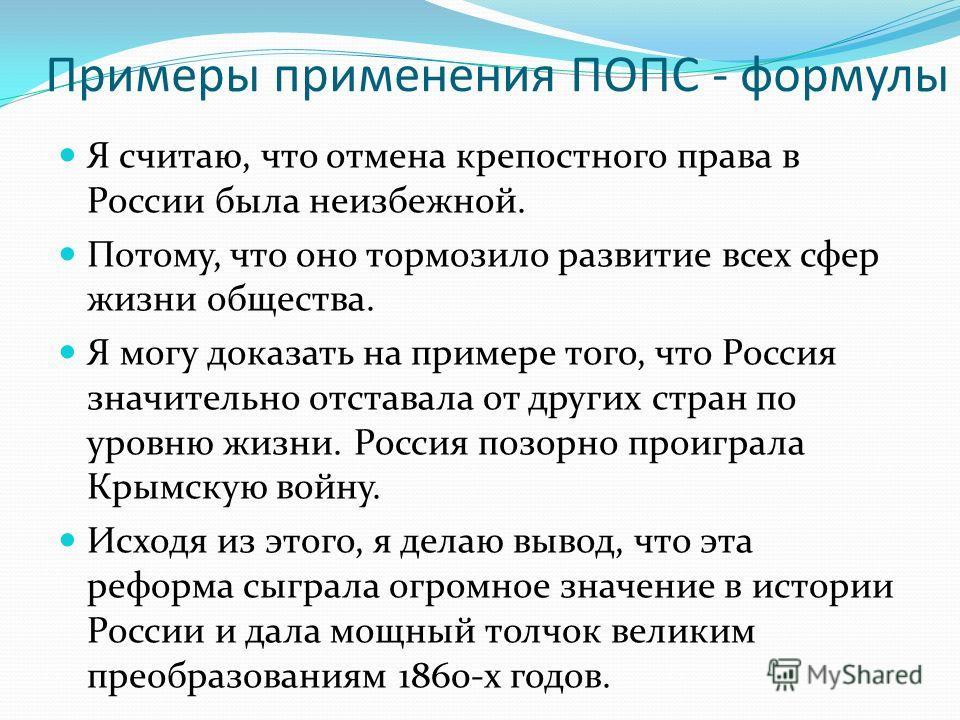 Примеры применения ПОПС - формулы Я считаю, что отмена крепостного права в России была неизбежной. Потому, что оно тормозило развитие всех сфер жизни общества. Я могу доказать на примере того, что Россия значительно отставала от других стран по уровн