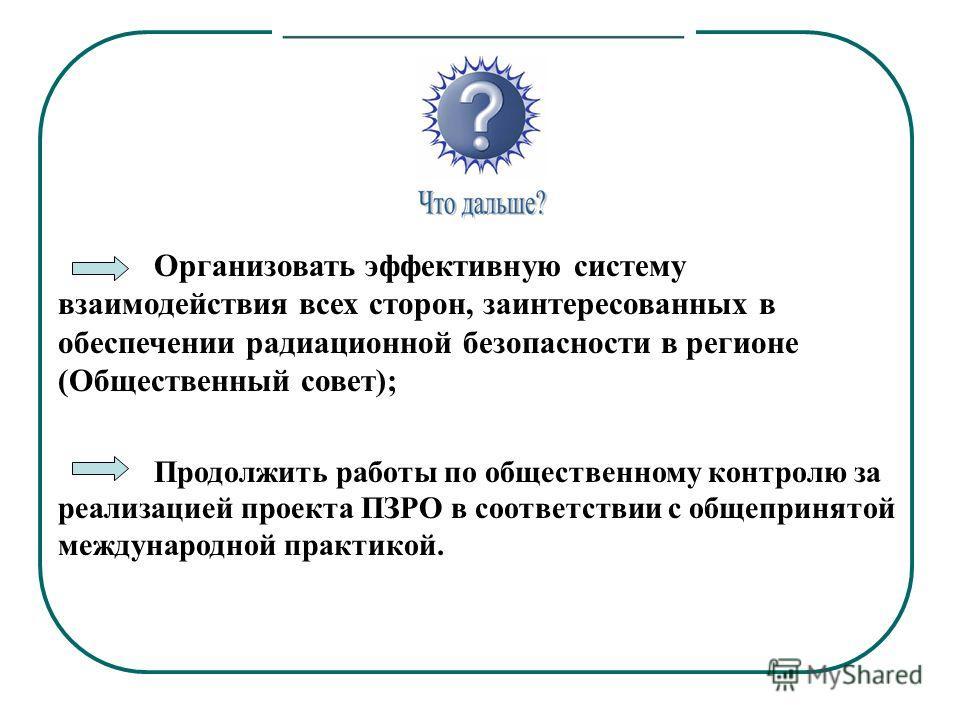 Организовать эффективную систему взаимодействия всех сторон, заинтересованных в обеспечении радиационной безопасности в регионе (Общественный совет); Продолжить работы по общественному контролю за реализацией проекта ПЗРО в соответствии с общепринято