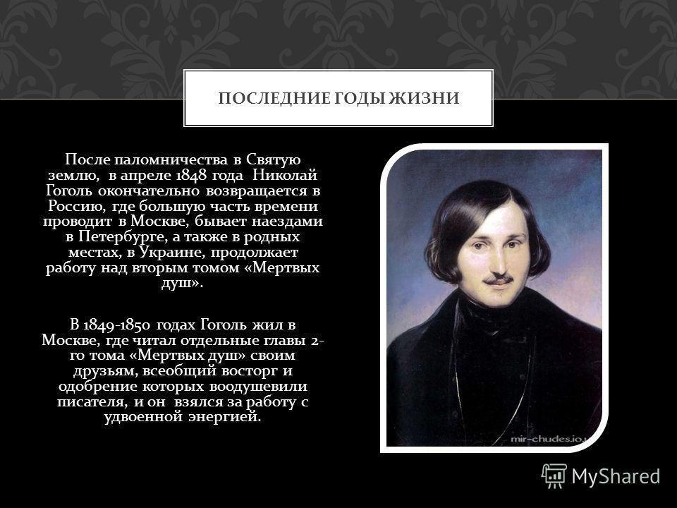 После паломничества в Святую землю, в апреле 1848 года Николай Гоголь окончательно возвращается в Россию, где большую часть времени проводит в Москве, бывает наездами в Петербурге, а также в родных местах, в Украине, продолжает работу над вторым томо