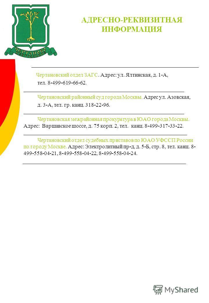 АДРЕСНО-РЕКВИЗИТНАЯ ИНФОРМАЦИЯ Чертановский отдел ЗАГС. Адрес: ул. Ялтинская, д. 1-А, тел. 8-499-619-66-62. ___________________________________________________________ Чертановский районный суд города Москвы. Адрес ул. Азовская, д. 3-А, тел. гр. канц