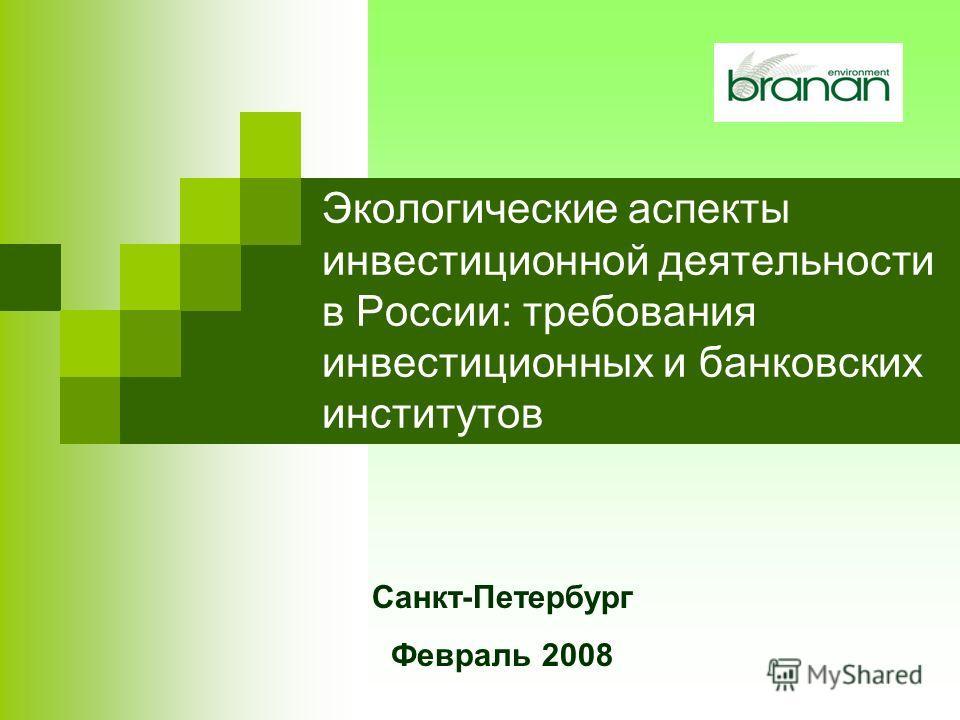 Экологические аспекты инвестиционной деятельности в России: требования инвестиционных и банковских институтов Санкт-Петербург Февраль 2008