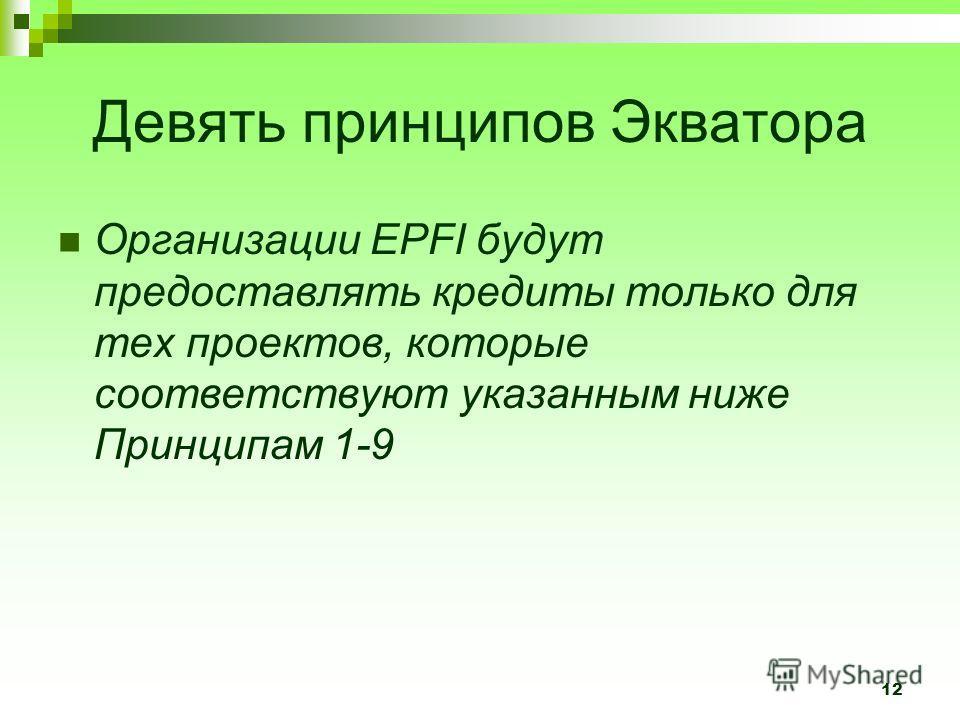 12 Девять принципов Экватора Организации EPFI будут предоставлять кредиты только для тех проектов, которые соответствуют указанным ниже Принципам 1-9