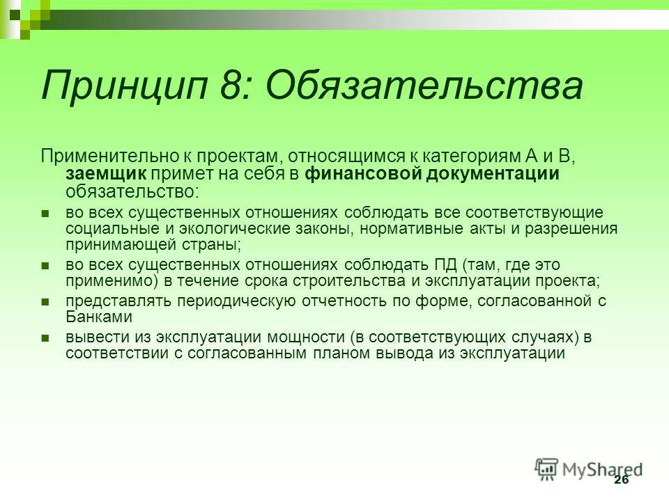 26 Принцип 8: Обязательства Применительно к проектам, относящимся к категориям А и В, заемщик примет на себя в финансовой документации обязательство: во всех существенных отношениях соблюдать все соответствующие социальные и экологические законы, нор
