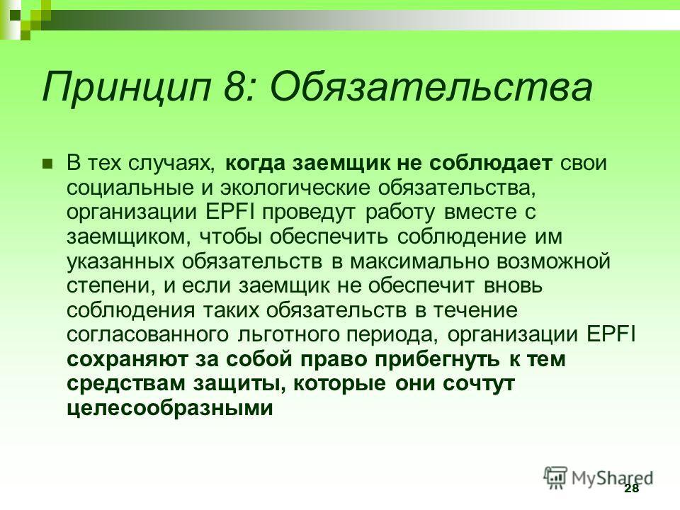 28 Принцип 8: Обязательства В тех случаях, когда заемщик не соблюдает свои социальные и экологические обязательства, организации EPFI проведут работу вместе с заемщиком, чтобы обеспечить соблюдение им указанных обязательств в максимально возможной ст