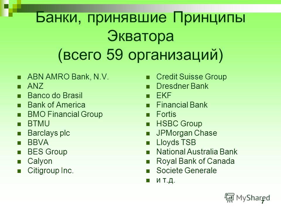 7 Банки, принявшие Принципы Экватора (всего 59 организаций) ABN AMRO Bank, N.V. ANZ Banco do Brasil Bank of America BMO Financial Group BTMU Barclays plc BBVA BES Group Calyon Citigroup Inc. Credit Suisse Group Dresdner Bank EKF Financial Bank Fortis