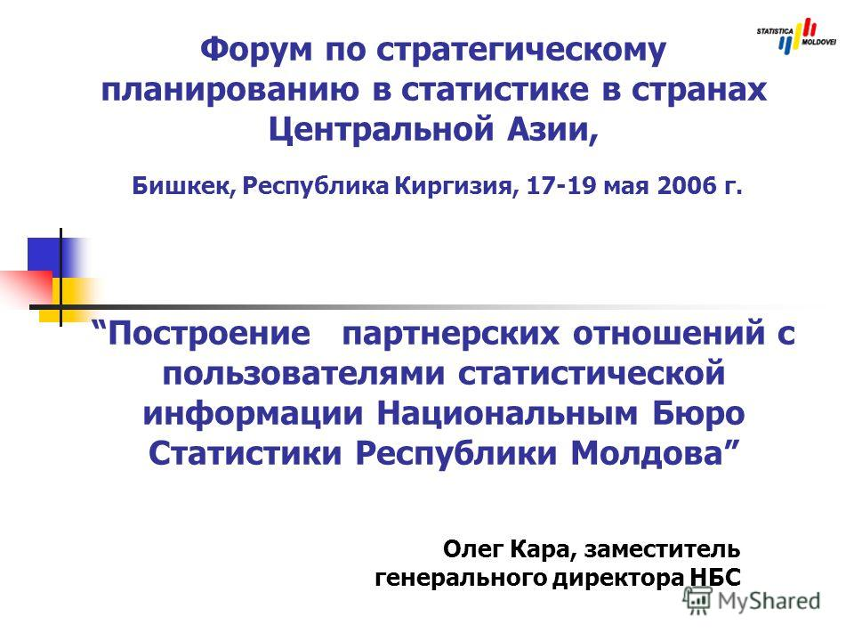 Форум по стратегическому планированию в статистике в странах Центральной Азии, Бишкек, Республика Киргизия, 17-19 мая 2006 г. Олег Кара, заместитель генерального директора НБС Построение партнерских отношений с пользователями статистической информаци