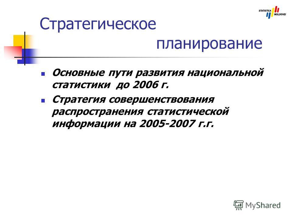 Стратегическое планирование Основные пути развития национальной статистики до 2006 г. Стратегия совершенствования распространения статистической информации на 2005-2007 г.г.