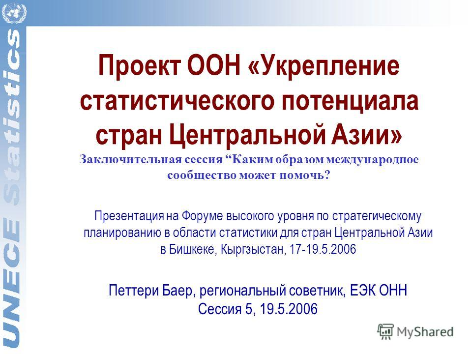 Проект ООН «Укрепление статистического потенциала стран Центральной Азии» Заключительная сессия Каким образом международное сообщество может помочь? Презентация на Форуме высокого уровня по стратегическому планированию в области статистики для стран