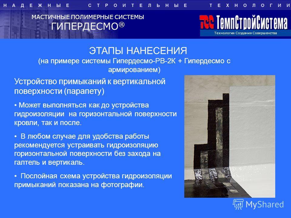 Технология Создания Совершенства МАСТИЧНЫЕ ПОЛИМЕРНЫЕ СИСТЕМЫ ГИПЕРДЕСМО ® ЭТАПЫ НАНЕСЕНИЯ (на примере системы Гипердесмо-РВ-2К + Гипердесмо с армированием) Устройство примыканий к вертикальной поверхности (парапету) Может выполняться как до устройст