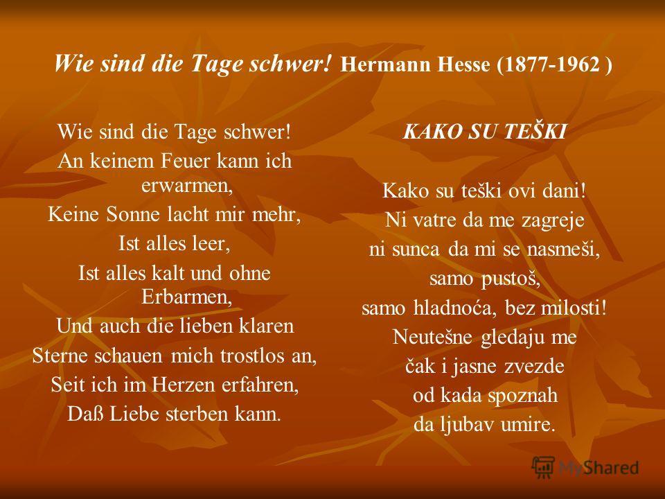 Wie sind die Tage schwer! Hermann Hesse (1877-1962 ) Wie sind die Tage schwer! An keinem Feuer kann ich erwarmen, Keine Sonne lacht mir mehr, Ist alles leer, Ist alles kalt und ohne Erbarmen, Und auch die lieben klaren Sterne schauen mich trostlos an