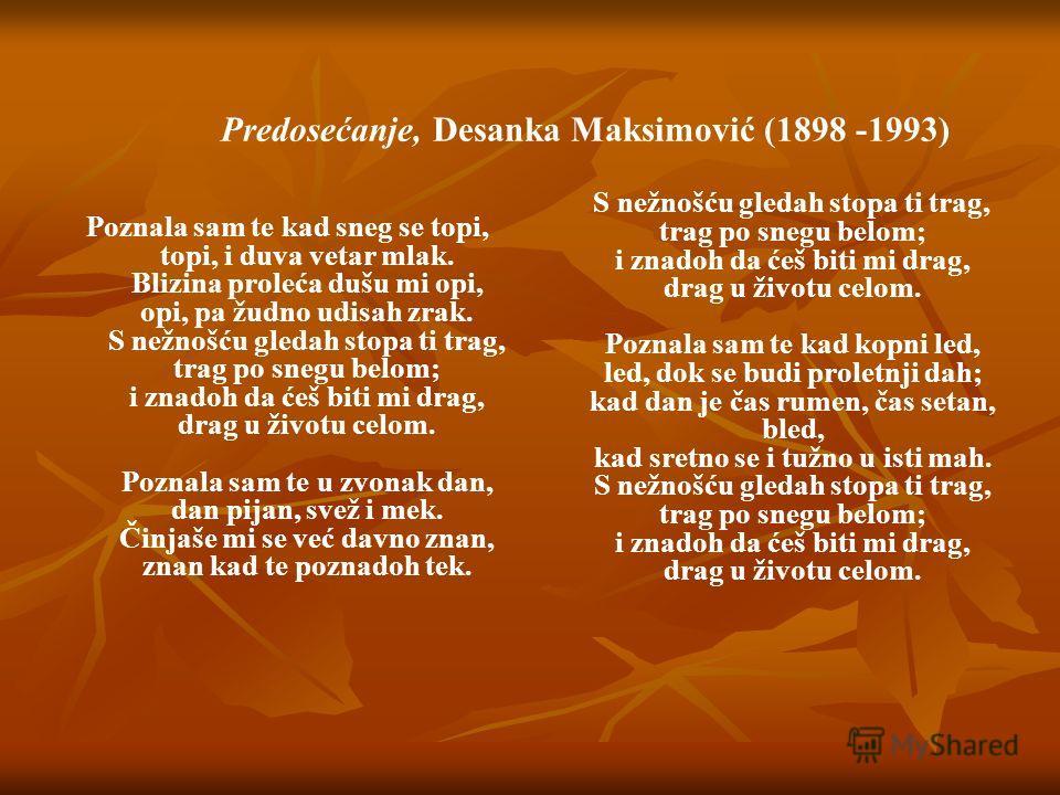 Predosećanje, Desanka Maksimović (1898 -1993) Poznala sam te kad sneg se topi, topi, i duva vetar mlak. Blizina proleća dušu mi opi, opi, pa žudno udisah zrak. S nežnošću gledah stopa ti trag, trag po snegu belom; i znadoh da ćeš biti mi drag, drag u